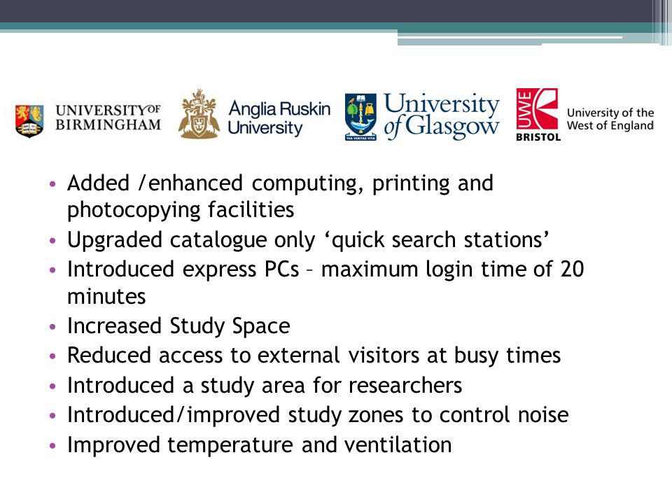 Added /enhanced computing, printing and photocopying facilities Upgraded catalogue only 'quick search stations' Introduced express PCs – maximum login time of 20 minutes Increased Study Space Reduced access to external visitors at busy times Introduced a study area for researchers Introduced/improved study zones to control noise Improved temperature and ventilation