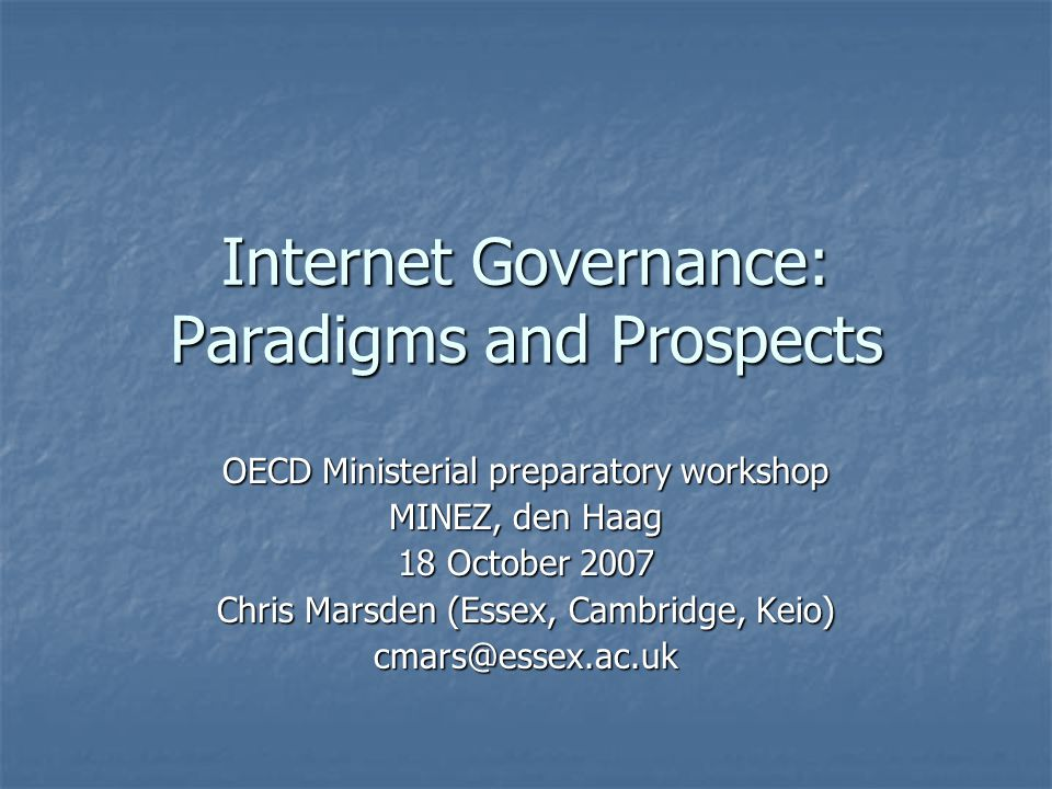Internet Governance: Paradigms and Prospects OECD Ministerial preparatory workshop MINEZ, den Haag 18 October 2007 Chris Marsden (Essex, Cambridge, Keio) cmars@essex.ac.uk