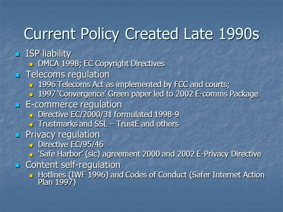 Current Policy Created Late 1990s ISP liability ISP liability DMCA 1998; EC Copyright Directives DMCA 1998; EC Copyright Directives Telecoms regulatio