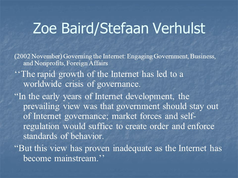 Zoe Baird/Stefaan Verhulst (2002 November) Governing the Internet: Engaging Government, Business, and Nonprofits, Foreign Affairs ''The rapid growth of the Internet has led to a worldwide crisis of governance.