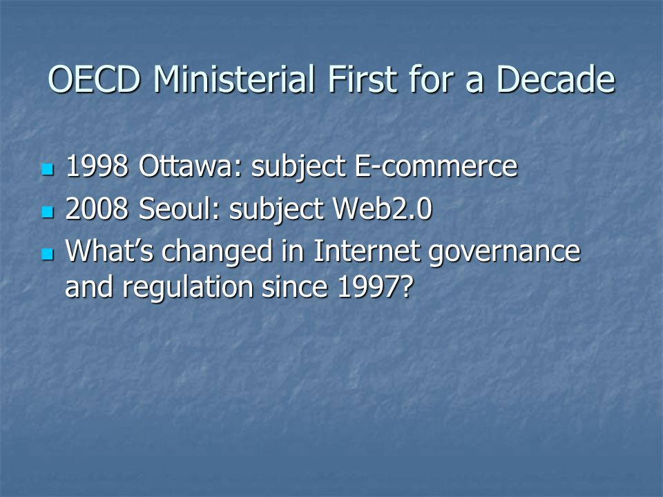 OECD Ministerial First for a Decade 1998 Ottawa: subject E-commerce 1998 Ottawa: subject E-commerce 2008 Seoul: subject Web2.0 2008 Seoul: subject Web2.0 What's changed in Internet governance and regulation since 1997.
