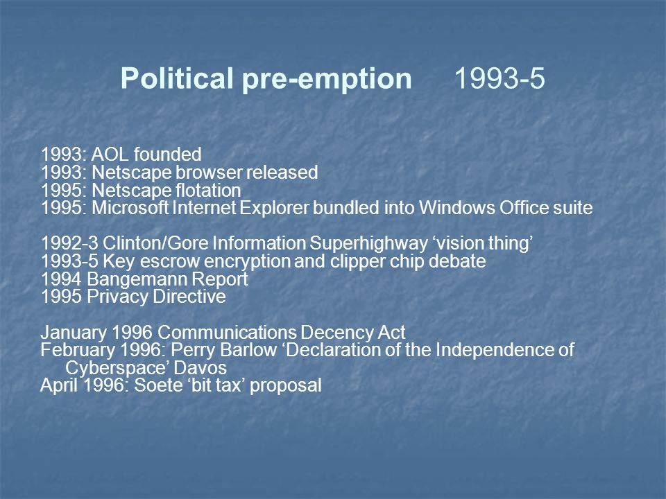 Political pre-emption1993-5 1993: AOL founded 1993: Netscape browser released 1995: Netscape flotation 1995: Microsoft Internet Explorer bundled into Windows Office suite 1992-3 Clinton/Gore Information Superhighway 'vision thing' 1993-5 Key escrow encryption and clipper chip debate 1994 Bangemann Report 1995 Privacy Directive January 1996 Communications Decency Act February 1996: Perry Barlow 'Declaration of the Independence of Cyberspace' Davos April 1996: Soete 'bit tax' proposal
