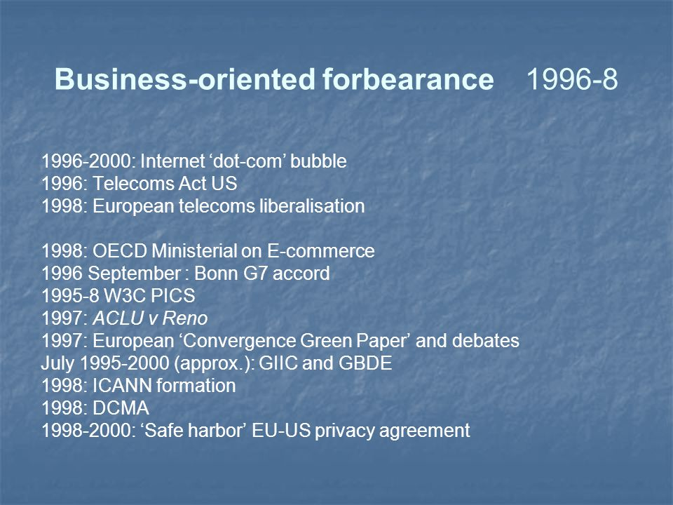 Business-oriented forbearance1996-8 1996-2000: Internet 'dot-com' bubble 1996: Telecoms Act US 1998: European telecoms liberalisation 1998: OECD Ministerial on E-commerce 1996 September : Bonn G7 accord 1995-8 W3C PICS 1997: ACLU v Reno 1997: European 'Convergence Green Paper' and debates July 1995-2000 (approx.): GIIC and GBDE 1998: ICANN formation 1998: DCMA 1998-2000: 'Safe harbor' EU-US privacy agreement