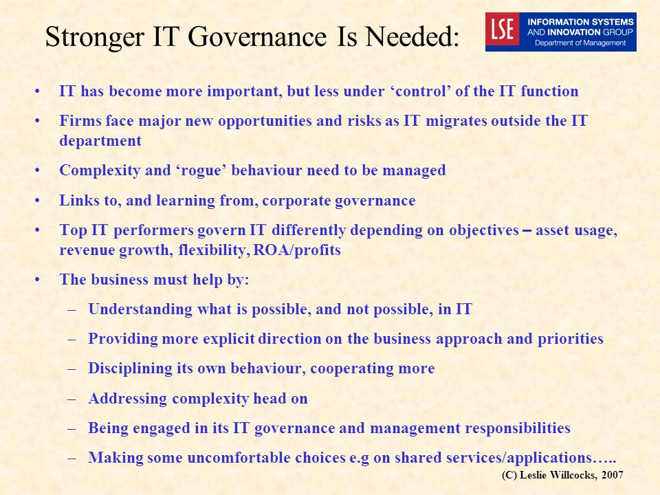 (C) Leslie Willcocks, 2007 Stronger IT Governance Is Needed: IT has become more important, but less under 'control' of the IT function Firms face major new opportunities and risks as IT migrates outside the IT department Complexity and 'rogue' behaviour need to be managed Links to, and learning from, corporate governance Top IT performers govern IT differently depending on objectives – asset usage, revenue growth, flexibility, ROA/profits The business must help by: –Understanding what is possible, and not possible, in IT –Providing more explicit direction on the business approach and priorities –Disciplining its own behaviour, cooperating more –Addressing complexity head on –Being engaged in its IT governance and management responsibilities –Making some uncomfortable choices e.g on shared services/applications…..