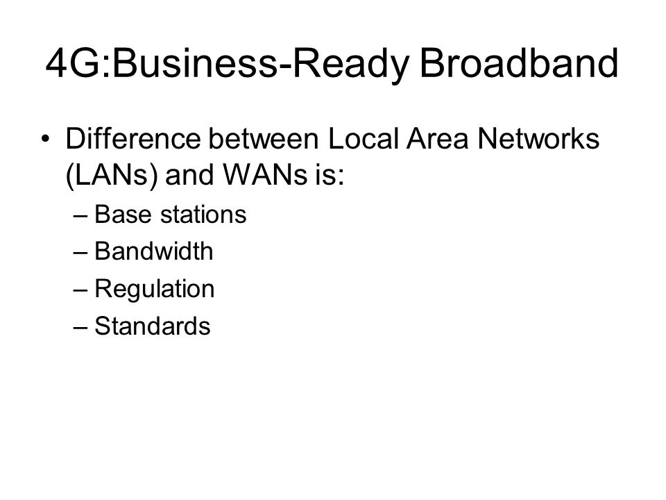 4G:Business-Ready Broadband Difference between Local Area Networks (LANs) and WANs is: –Base stations –Bandwidth –Regulation –Standards