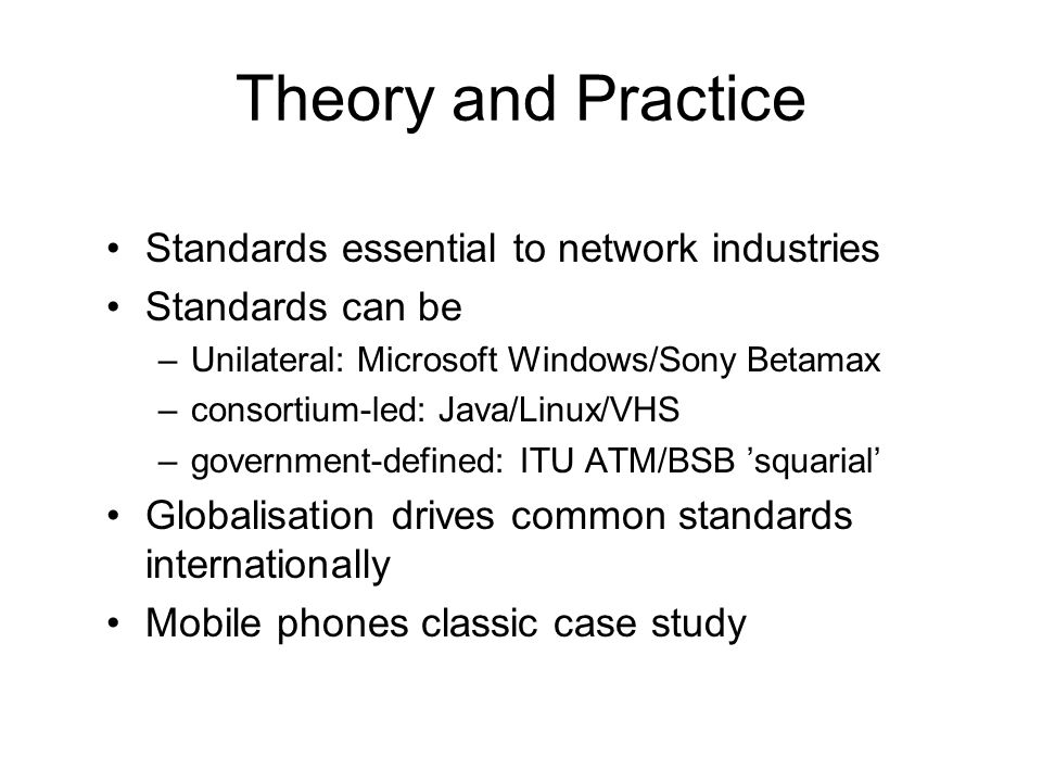 Theory and Practice Standards essential to network industries Standards can be –Unilateral: Microsoft Windows/Sony Betamax –consortium-led: Java/Linux/VHS –government-defined: ITU ATM/BSB 'squarial' Globalisation drives common standards internationally Mobile phones classic case study