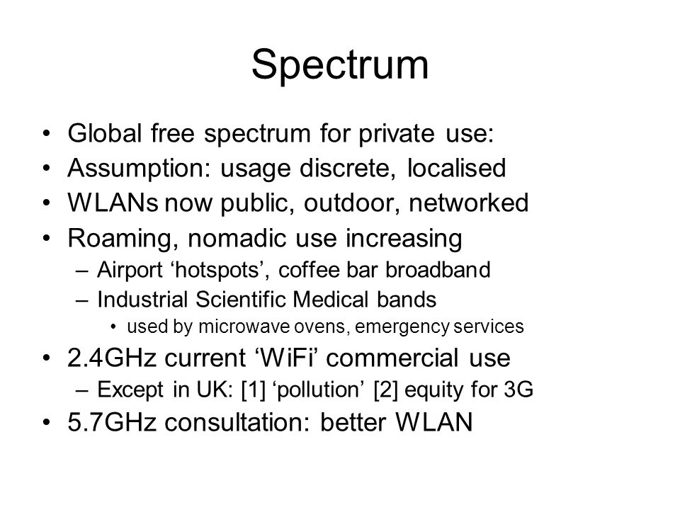 Spectrum Global free spectrum for private use: Assumption: usage discrete, localised WLANs now public, outdoor, networked Roaming, nomadic use increasing –Airport 'hotspots', coffee bar broadband –Industrial Scientific Medical bands used by microwave ovens, emergency services 2.4GHz current 'WiFi' commercial use –Except in UK: [1] 'pollution' [2] equity for 3G 5.7GHz consultation: better WLAN