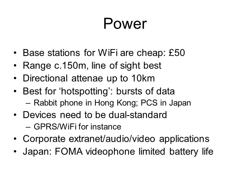 Power Base stations for WiFi are cheap: £50 Range c.150m, line of sight best Directional attenae up to 10km Best for 'hotspotting': bursts of data –Rabbit phone in Hong Kong; PCS in Japan Devices need to be dual-standard –GPRS/WiFi for instance Corporate extranet/audio/video applications Japan: FOMA videophone limited battery life