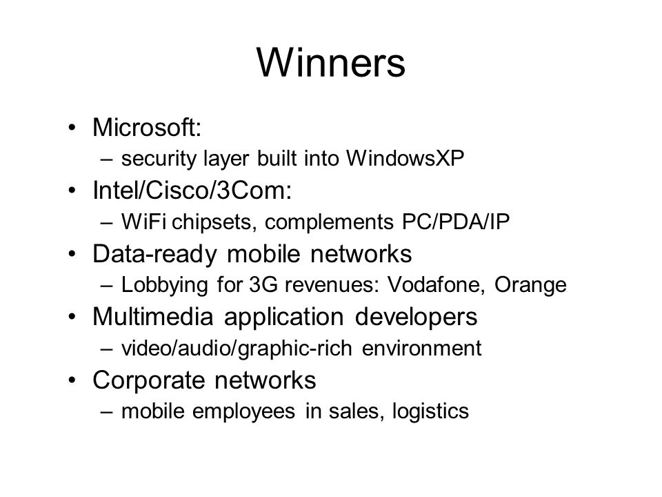 Winners Microsoft: –security layer built into WindowsXP Intel/Cisco/3Com: –WiFi chipsets, complements PC/PDA/IP Data-ready mobile networks –Lobbying for 3G revenues: Vodafone, Orange Multimedia application developers –video/audio/graphic-rich environment Corporate networks –mobile employees in sales, logistics