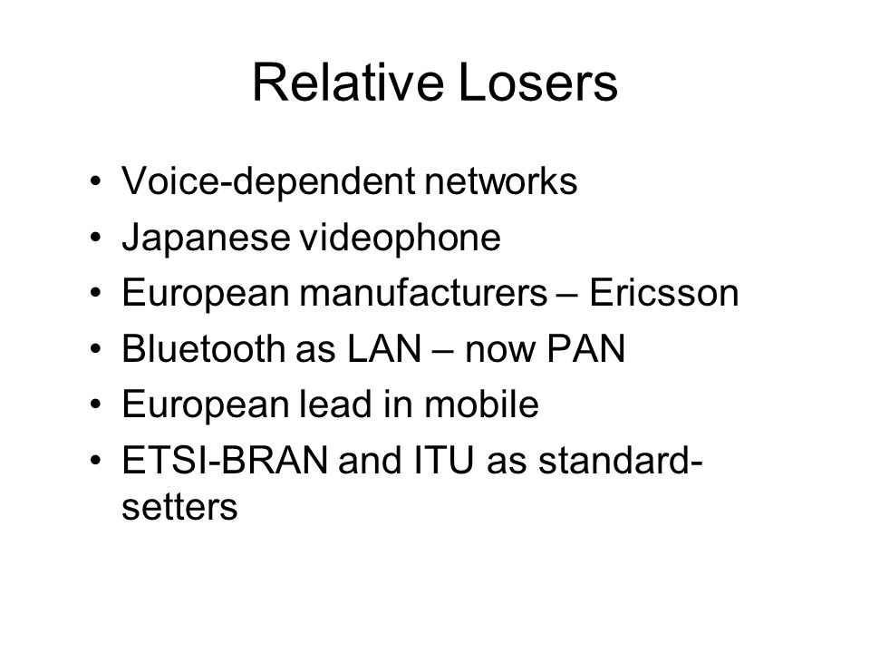 Relative Losers Voice-dependent networks Japanese videophone European manufacturers – Ericsson Bluetooth as LAN – now PAN European lead in mobile ETSI-BRAN and ITU as standard- setters
