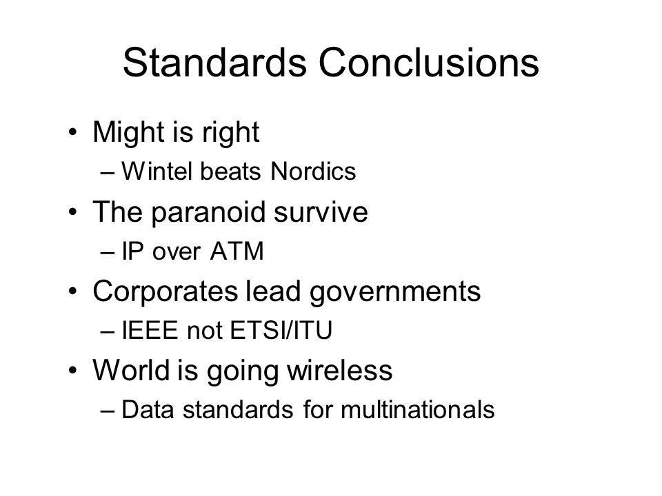 Standards Conclusions Might is right –Wintel beats Nordics The paranoid survive –IP over ATM Corporates lead governments –IEEE not ETSI/ITU World is going wireless –Data standards for multinationals