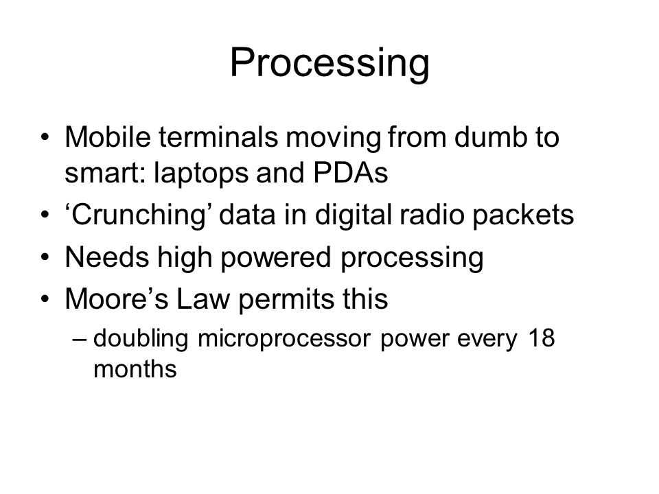 Processing Mobile terminals moving from dumb to smart: laptops and PDAs 'Crunching' data in digital radio packets Needs high powered processing Moore's Law permits this –doubling microprocessor power every 18 months