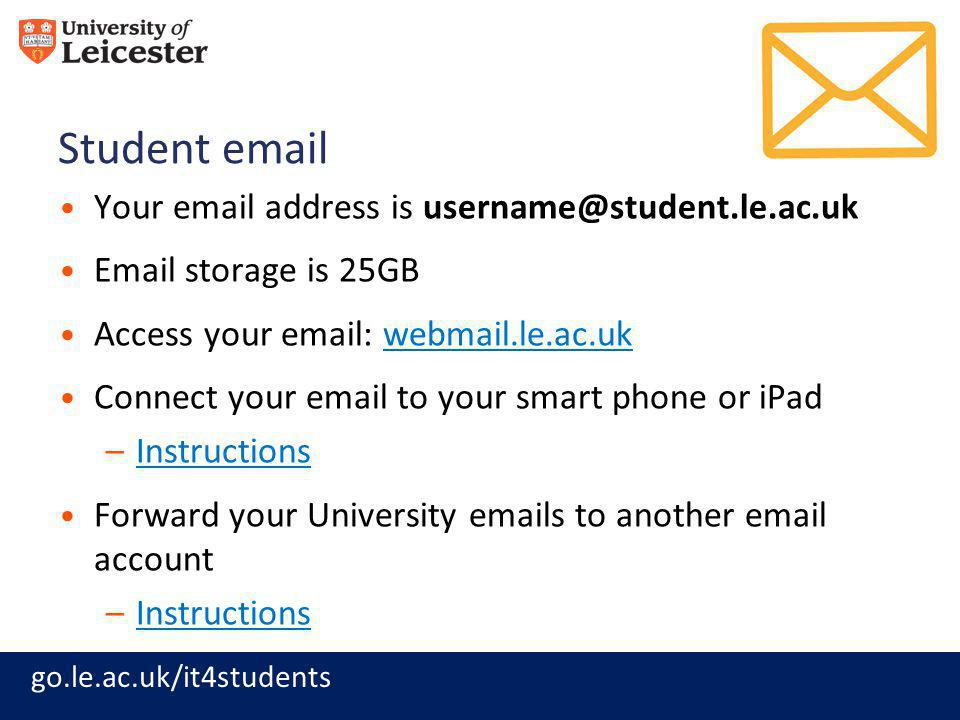 go.le.ac.uk/it4students Student email Your email address is username@student.le.ac.uk Email storage is 25GB Access your email: webmail.le.ac.ukwebmail.le.ac.uk Connect your email to your smart phone or iPad –InstructionsInstructions Forward your University emails to another email account –InstructionsInstructions