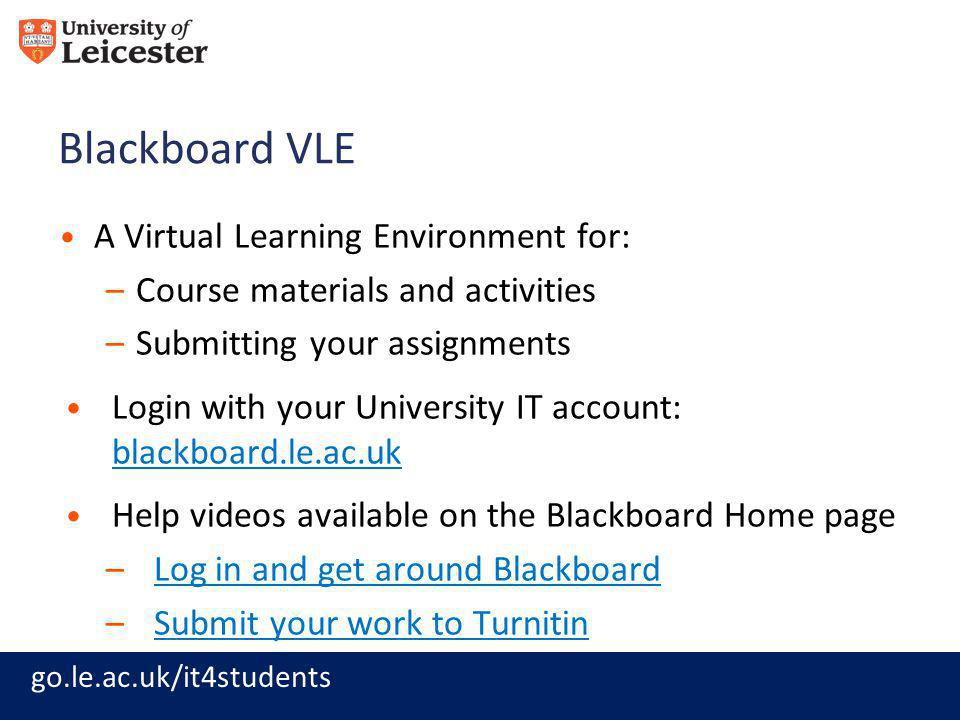 go.le.ac.uk/it4students Blackboard VLE A Virtual Learning Environment for: –Course materials and activities –Submitting your assignments Login with your University IT account: blackboard.le.ac.uk blackboard.le.ac.uk Help videos available on the Blackboard Home page –Log in and get around BlackboardLog in and get around Blackboard –Submit your work to TurnitinSubmit your work to Turnitin