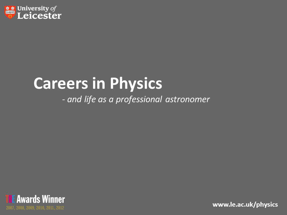 www.le.ac.uk/physics Careers in Physics - and life as a professional astronomer