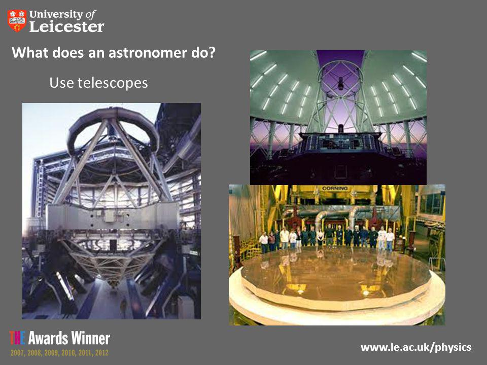 www.le.ac.uk/physics What does an astronomer do? Use telescopes