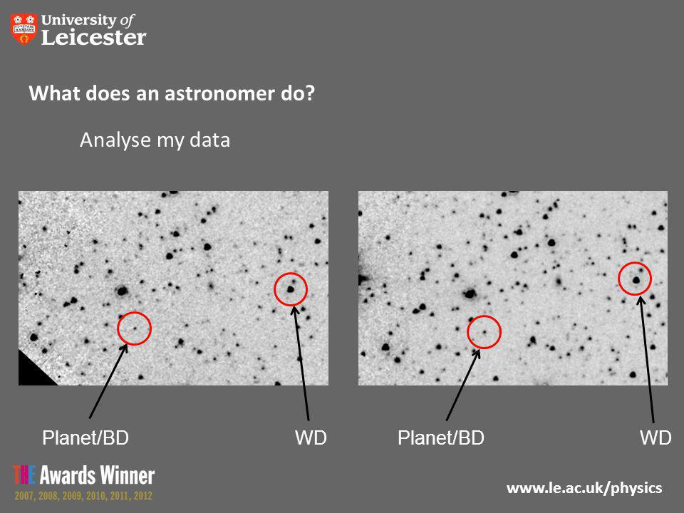 www.le.ac.uk/physics What does an astronomer do? WD Planet/BD Analyse my data