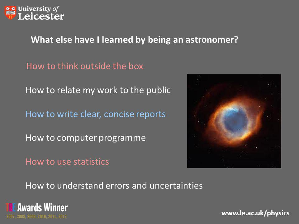 www.le.ac.uk/physics What else have I learned by being an astronomer? How to think outside the box How to relate my work to the public How to write cl