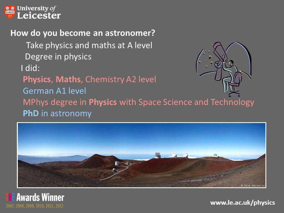 www.le.ac.uk/physics How do you become an astronomer? Take physics and maths at A level Degree in physics I did: Physics, Maths, Chemistry A2 level Ge