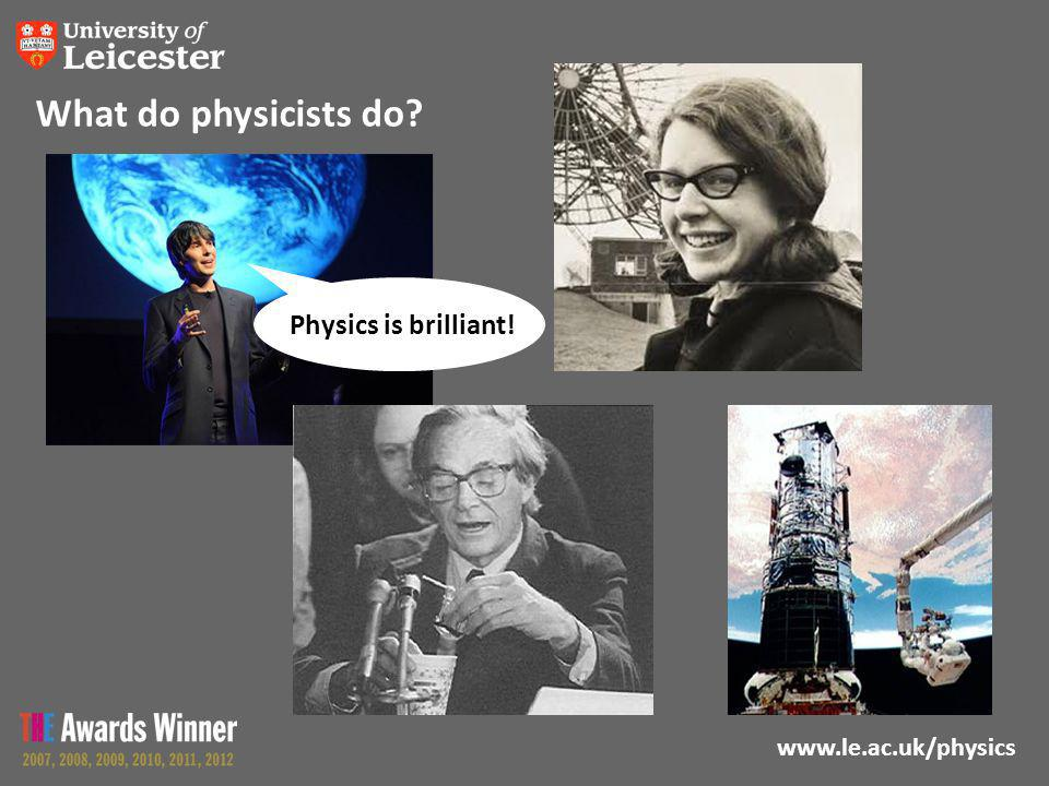 www.le.ac.uk/physics What do physicists do Physics is brilliant!
