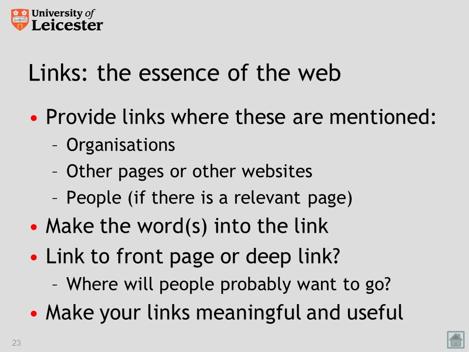 Links: the essence of the web Provide links where these are mentioned: –Organisations –Other pages or other websites –People (if there is a relevant page) Make the word(s) into the link Link to front page or deep link.