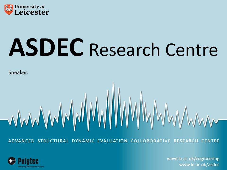 www.le.ac.uk/engineering www.le.ac.uk/asdec ASDEC Research Centre in partnership with University Facts and Figures £268m turnover Over 3700 staff £500m of economic impact on the regional economy Over 23,000 Students 8500 Postgraduates Research Income >£50m pa Spin outs and Licensing Deals