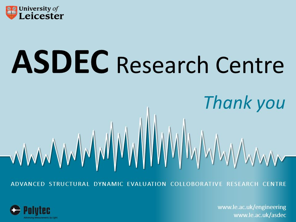 www.le.ac.uk/engineering www.le.ac.uk/asdec ASDEC Research Centre in partnership with ADVANCED STRUCTURAL DYNAMIC EVALUATION COLLOBORATIVE RESEARCH CENTRE www.le.ac.uk/engineering www.le.ac.uk/asdec ASDEC Research Centre Thank you