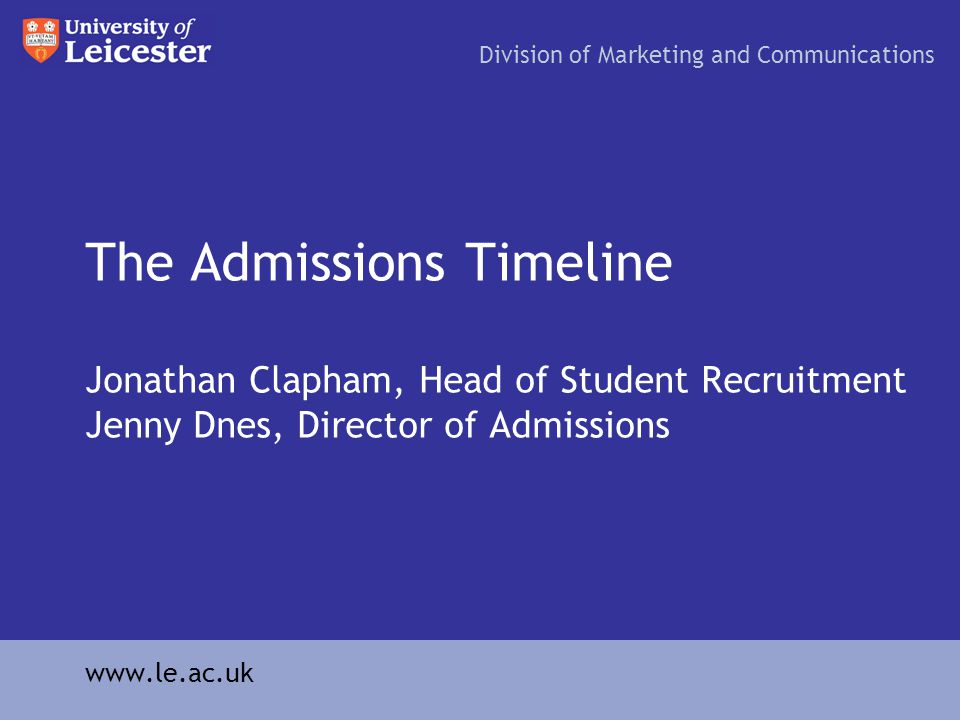The Admissions Timeline Jonathan Clapham, Head of Student Recruitment Jenny Dnes, Director of Admissions Division of Marketing and Communications www.le.ac.uk
