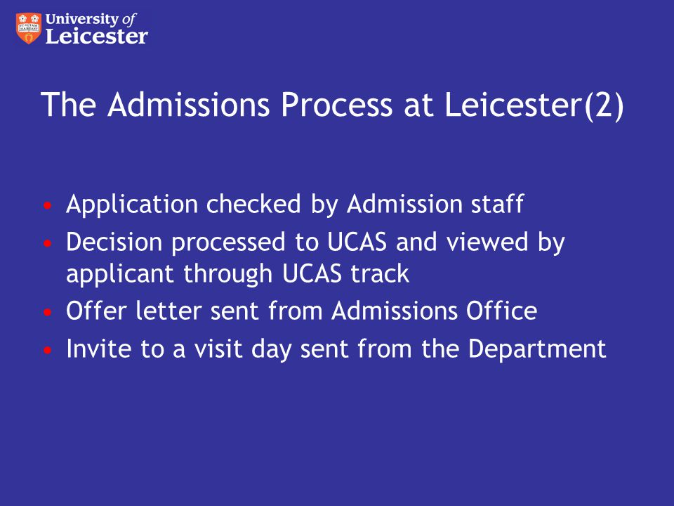 The Admissions Process at Leicester(2) Application checked by Admission staff Decision processed to UCAS and viewed by applicant through UCAS track Offer letter sent from Admissions Office Invite to a visit day sent from the Department