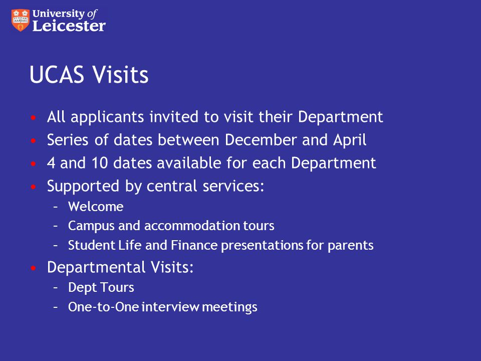 UCAS Visits All applicants invited to visit their Department Series of dates between December and April 4 and 10 dates available for each Department Supported by central services: –Welcome –Campus and accommodation tours –Student Life and Finance presentations for parents Departmental Visits: –Dept Tours –One-to-One interview meetings