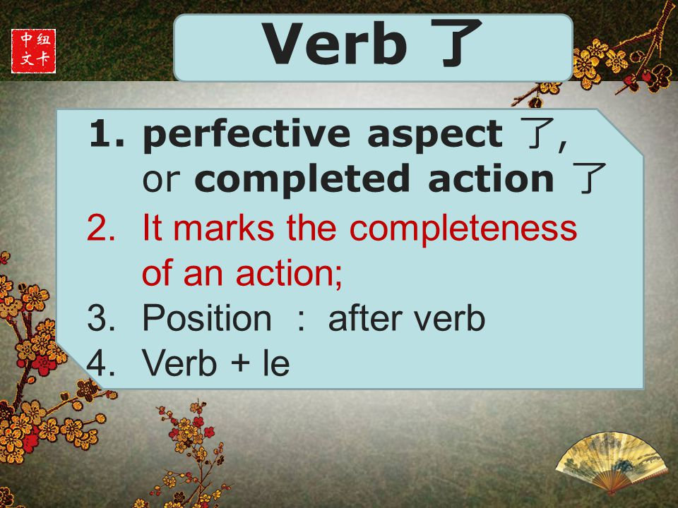 Verb 了 1.perfective aspect 了, or completed action 了 2.It marks the completeness of an action; 3.Position : after verb 4.Verb + le