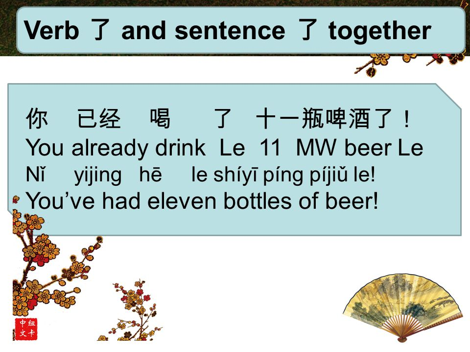 Verb 了 and sentence 了 together 你 已经 喝 了 十一瓶啤酒了! You already drink Le 11 MW beer Le Nǐ yijing hē le shíyī píng píjiǔ le.