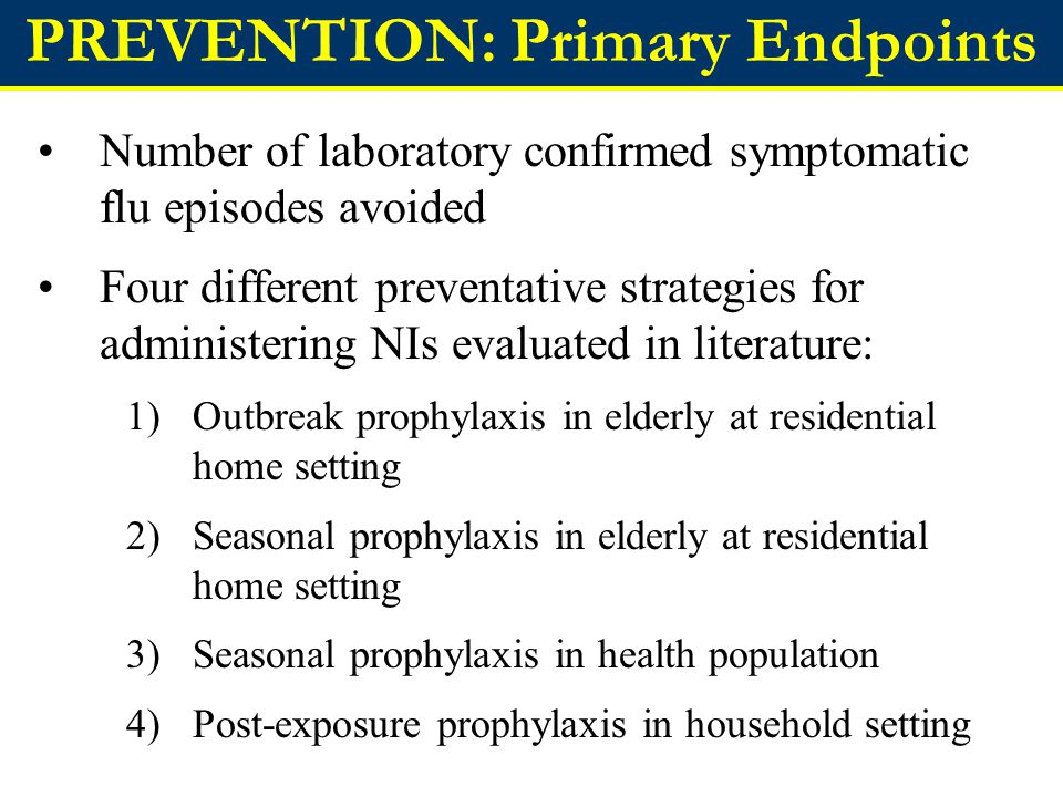 PREVENTION: Primary Endpoints Number of laboratory confirmed symptomatic flu episodes avoided Four different preventative strategies for administering NIs evaluated in literature: 1)Outbreak prophylaxis in elderly at residential home setting 2)Seasonal prophylaxis in elderly at residential home setting 3)Seasonal prophylaxis in health population 4)Post-exposure prophylaxis in household setting