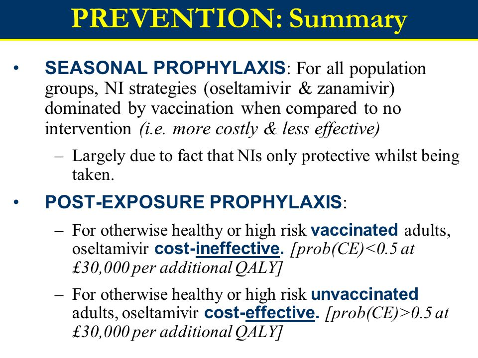 PREVENTION: Summary SEASONAL PROPHYLAXIS : For all population groups, NI strategies (oseltamivir & zanamivir) dominated by vaccination when compared to no intervention (i.e.