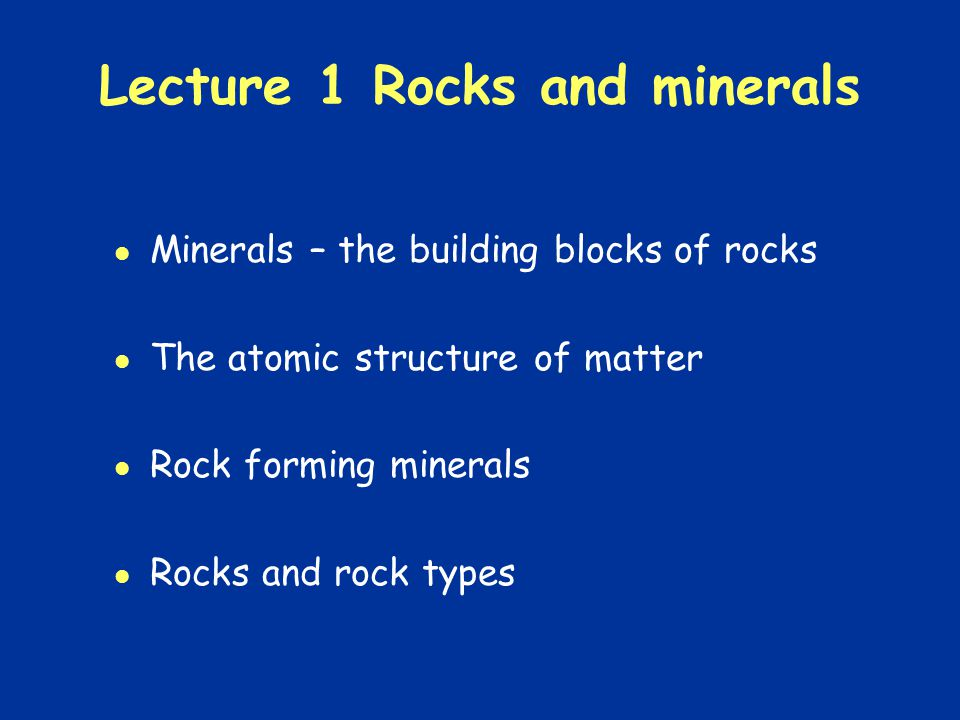 Lecture 1 Rocks and minerals Minerals – the building blocks of rocks The atomic structure of matter Rock forming minerals Rocks and rock types