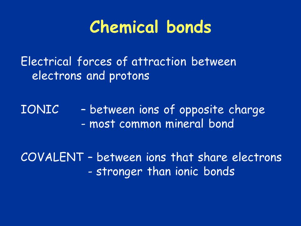 Chemical bonds Electrical forces of attraction between electrons and protons IONIC– between ions of opposite charge - most common mineral bond COVALENT – between ions that share electrons - stronger than ionic bonds
