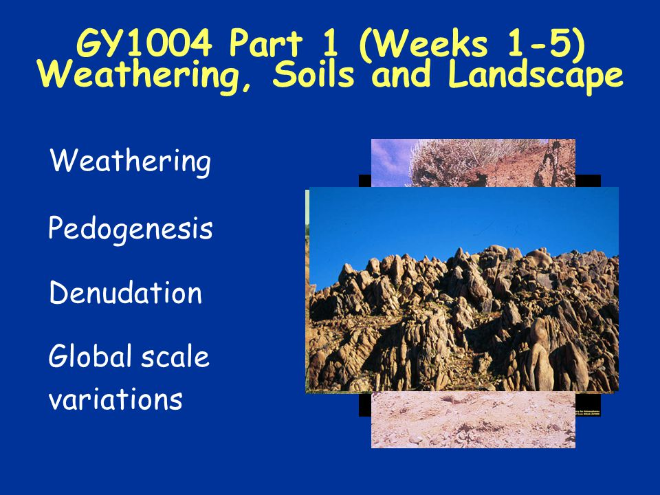 GY1004 Part 1 (Weeks 1-5) Weathering, Soils and Landscape Weathering Pedogenesis Denudation Global scale variations