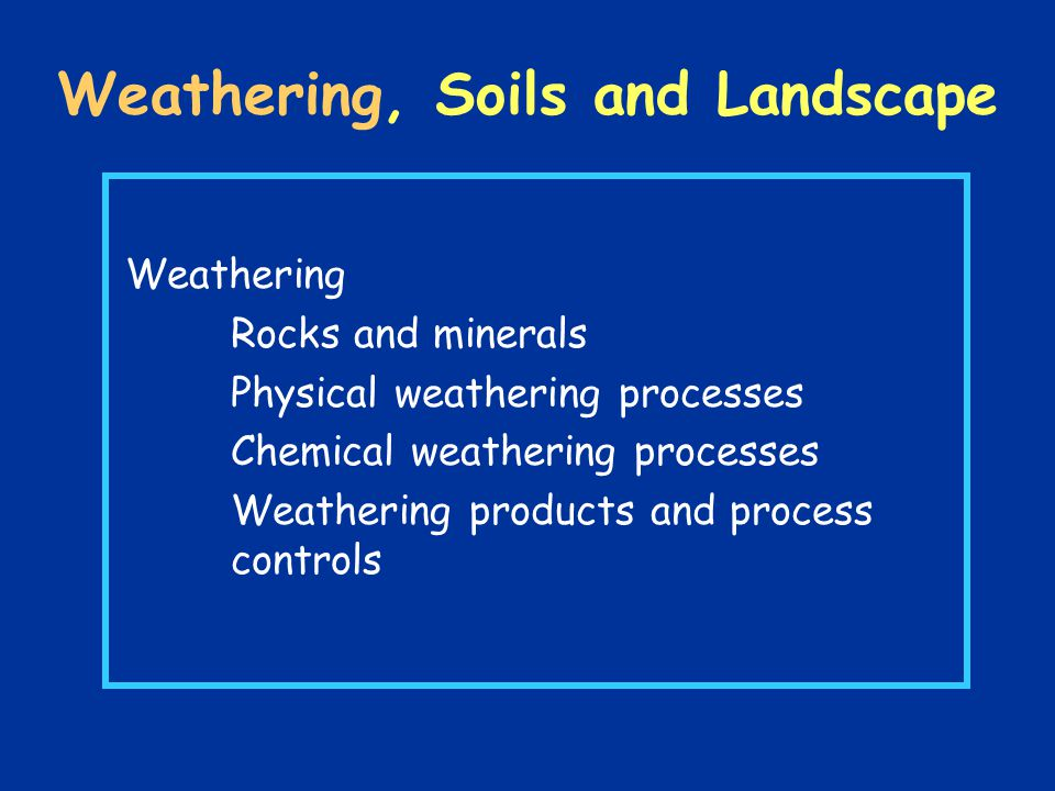 Weathering, Soils and Landscape Weathering Rocks and minerals Physical weathering processes Chemical weathering processes Weathering products and process controls