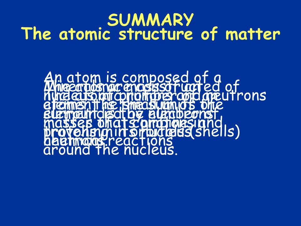 SUMMARY The atomic structure of matter Minerals are constructed of atoms, the small units of matter that combine in chemical reactions An atom is composed of a nucleus of protons and neutrons surrounded by electrons travelling in orbitals (shells) around the nucleus.