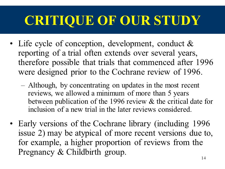14 CRITIQUE OF OUR STUDY Life cycle of conception, development, conduct & reporting of a trial often extends over several years, therefore possible that trials that commenced after 1996 were designed prior to the Cochrane review of 1996.