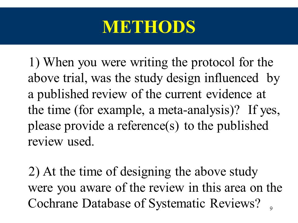 9 METHODS 1) When you were writing the protocol for the above trial, was the study design influenced by a published review of the current evidence at the time (for example, a meta-analysis).