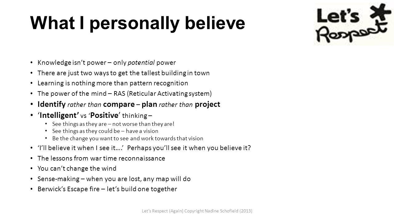 What I personally believe Knowledge isn't power – only potential power There are just two ways to get the tallest building in town Learning is nothing more than pattern recognition The power of the mind – RAS (Reticular Activating system) Identify rather than compare – plan rather than project 'Intelligent' vs ' Positive' thinking – See things as they are – not worse than they are.