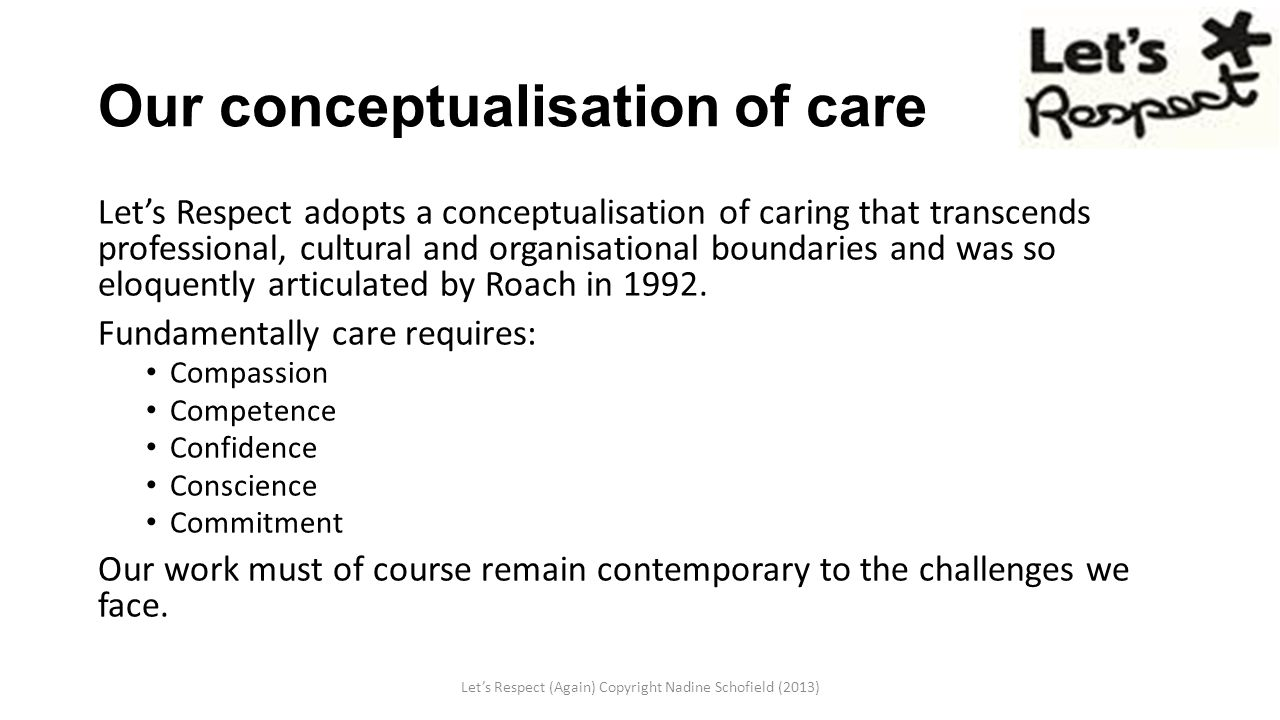 Our conceptualisation of care Let's Respect adopts a conceptualisation of caring that transcends professional, cultural and organisational boundaries and was so eloquently articulated by Roach in 1992.