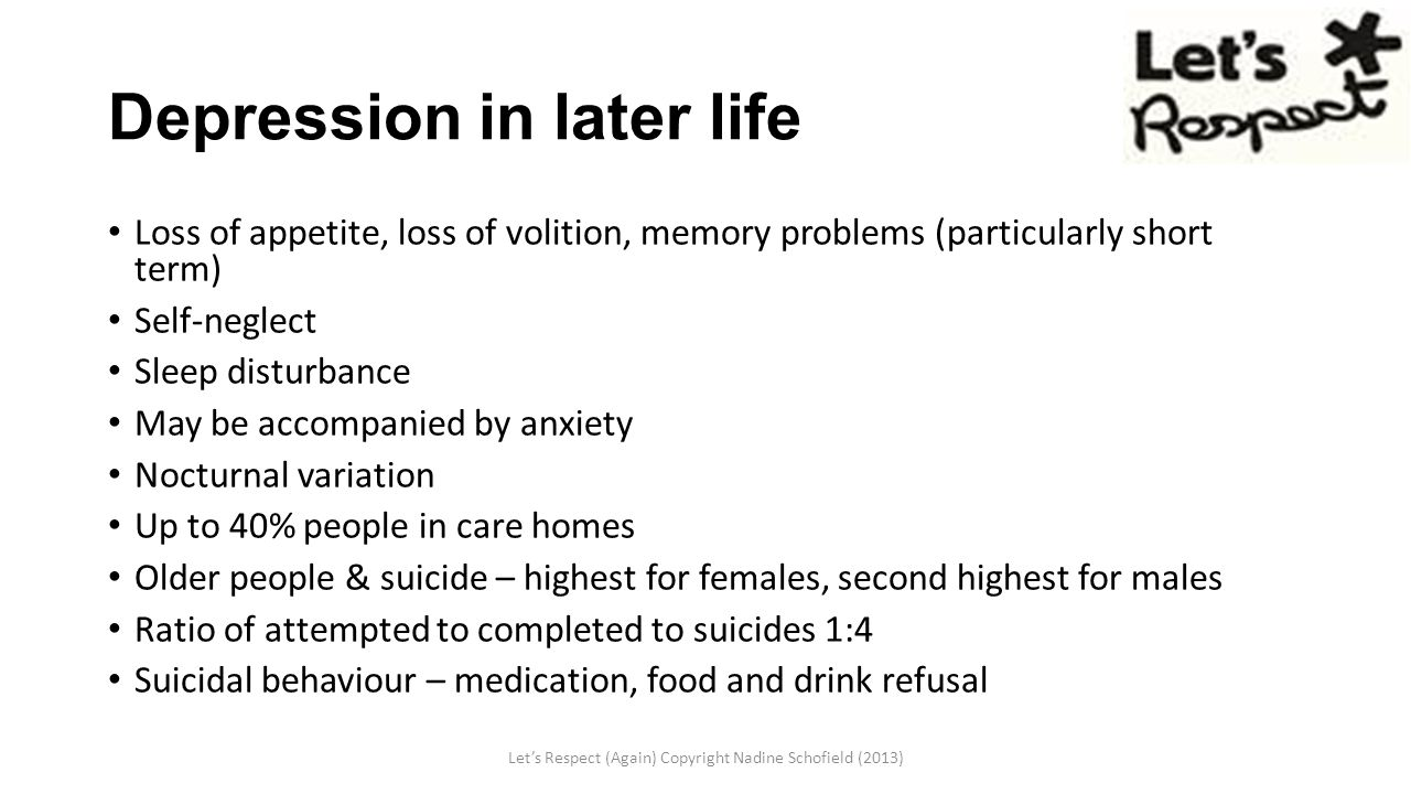 Depression in later life Loss of appetite, loss of volition, memory problems (particularly short term) Self-neglect Sleep disturbance May be accompanied by anxiety Nocturnal variation Up to 40% people in care homes Older people & suicide – highest for females, second highest for males Ratio of attempted to completed to suicides 1:4 Suicidal behaviour – medication, food and drink refusal Let's Respect (Again) Copyright Nadine Schofield (2013)