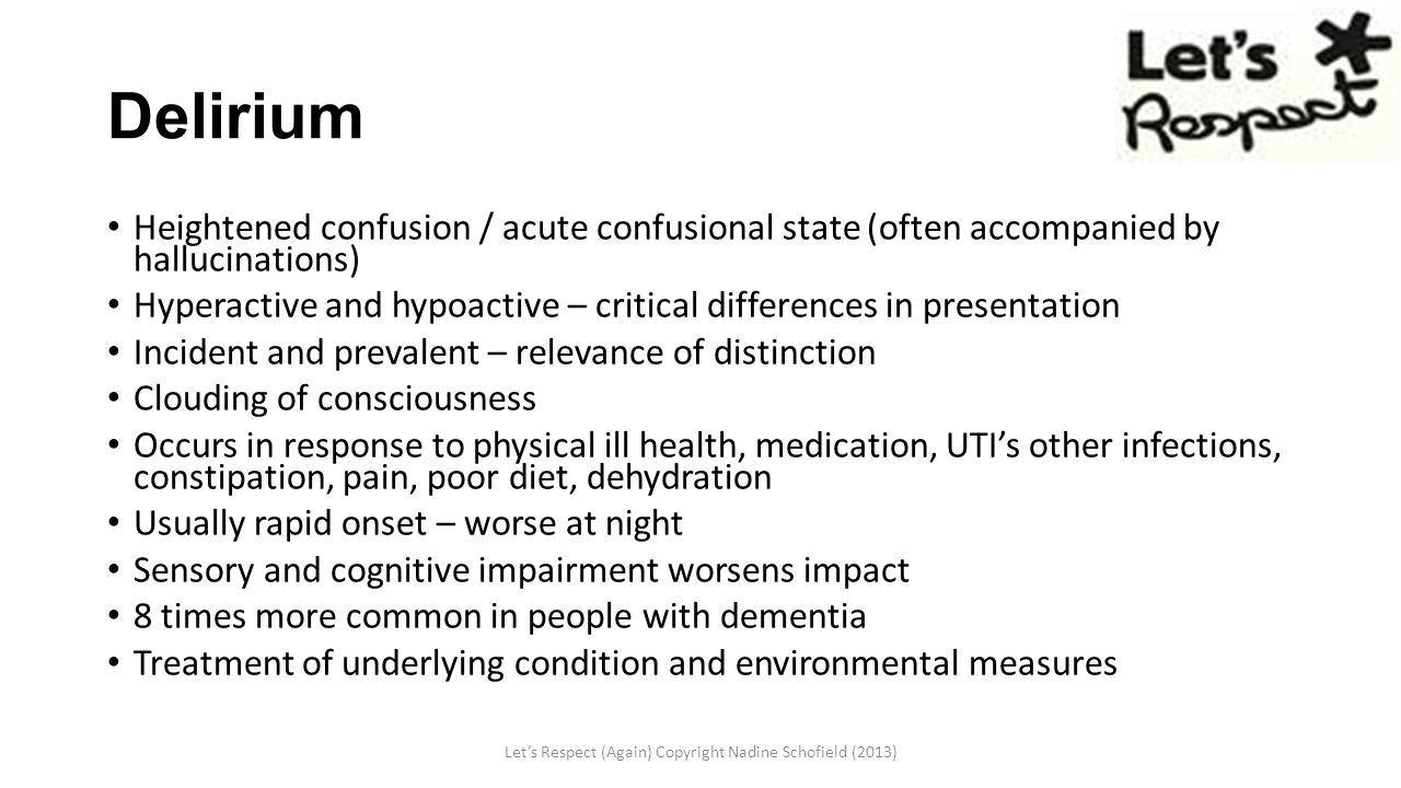 Delirium Heightened confusion / acute confusional state (often accompanied by hallucinations) Hyperactive and hypoactive – critical differences in presentation Incident and prevalent – relevance of distinction Clouding of consciousness Occurs in response to physical ill health, medication, UTI's other infections, constipation, pain, poor diet, dehydration Usually rapid onset – worse at night Sensory and cognitive impairment worsens impact 8 times more common in people with dementia Treatment of underlying condition and environmental measures Let's Respect (Again) Copyright Nadine Schofield (2013)