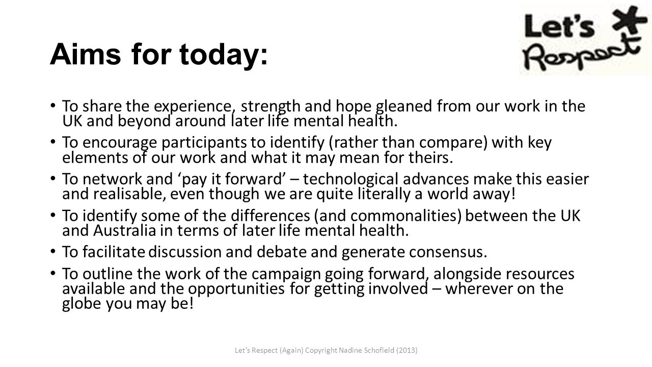 Aims for today: To share the experience, strength and hope gleaned from our work in the UK and beyond around later life mental health. To encourage pa