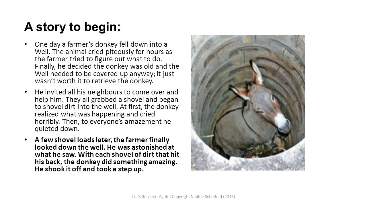 A story to begin: One day a farmer's donkey fell down into a Well. The animal cried piteously for hours as the farmer tried to figure out what to do.