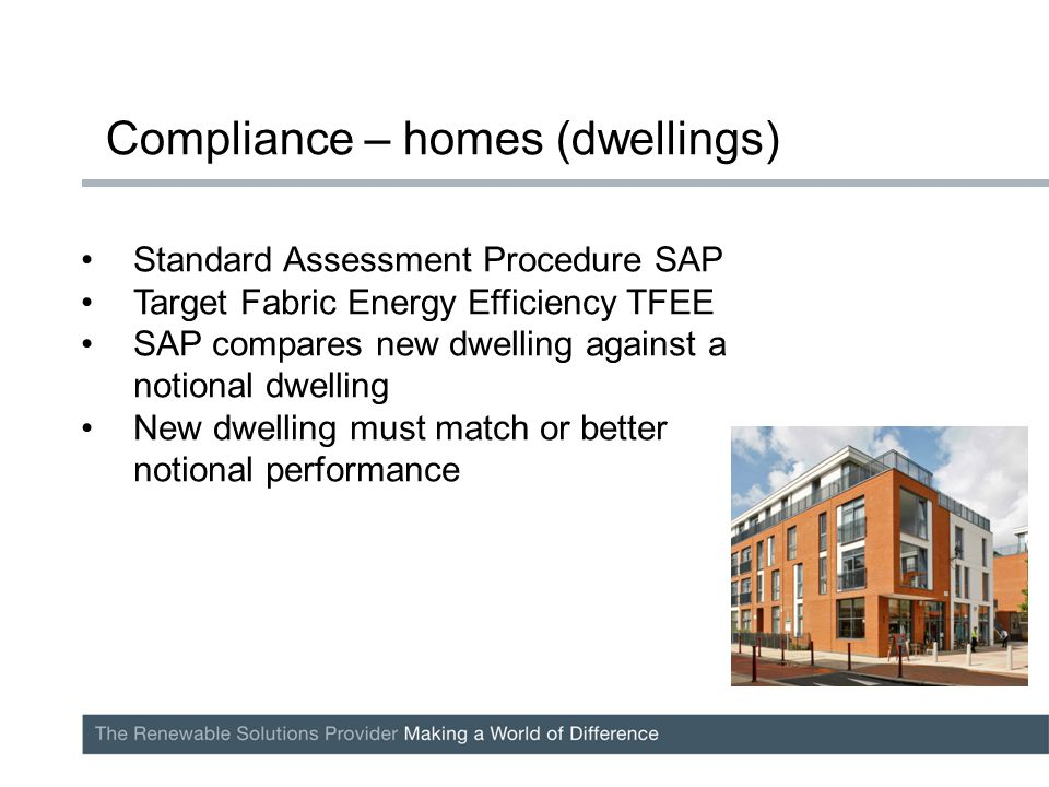 Standard Assessment Procedure SAP Target Fabric Energy Efficiency TFEE SAP compares new dwelling against a notional dwelling New dwelling must match or better notional performance Compliance – homes (dwellings)