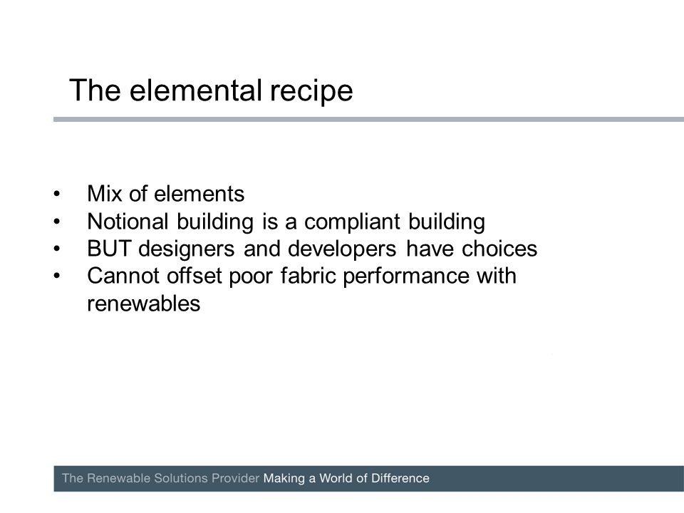 Mix of elements Notional building is a compliant building BUT designers and developers have choices Cannot offset poor fabric performance with renewables The elemental recipe