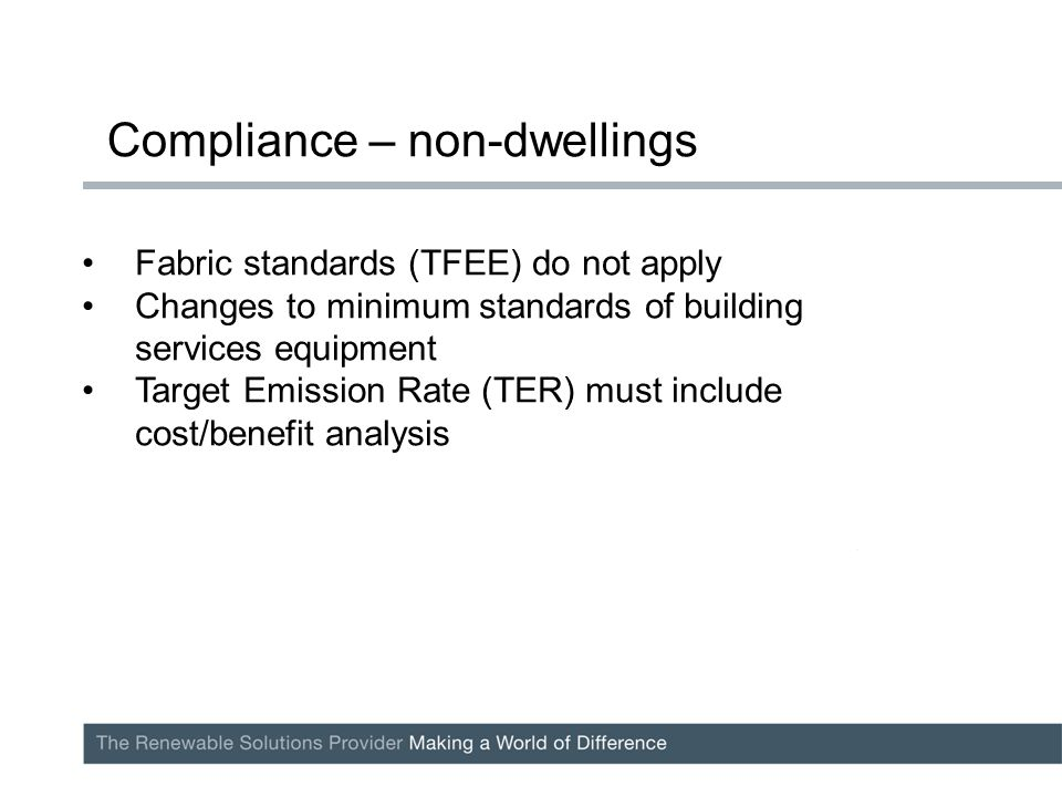 Fabric standards (TFEE) do not apply Changes to minimum standards of building services equipment Target Emission Rate (TER) must include cost/benefit